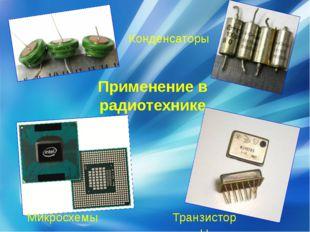 Применение в радиотехнике Конденсаторы Транзисторы Микросхемы