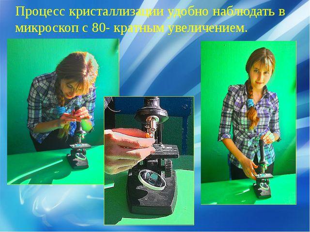Процесс кристаллизации удобно наблюдать в микроскоп с 80- кратным увеличением.