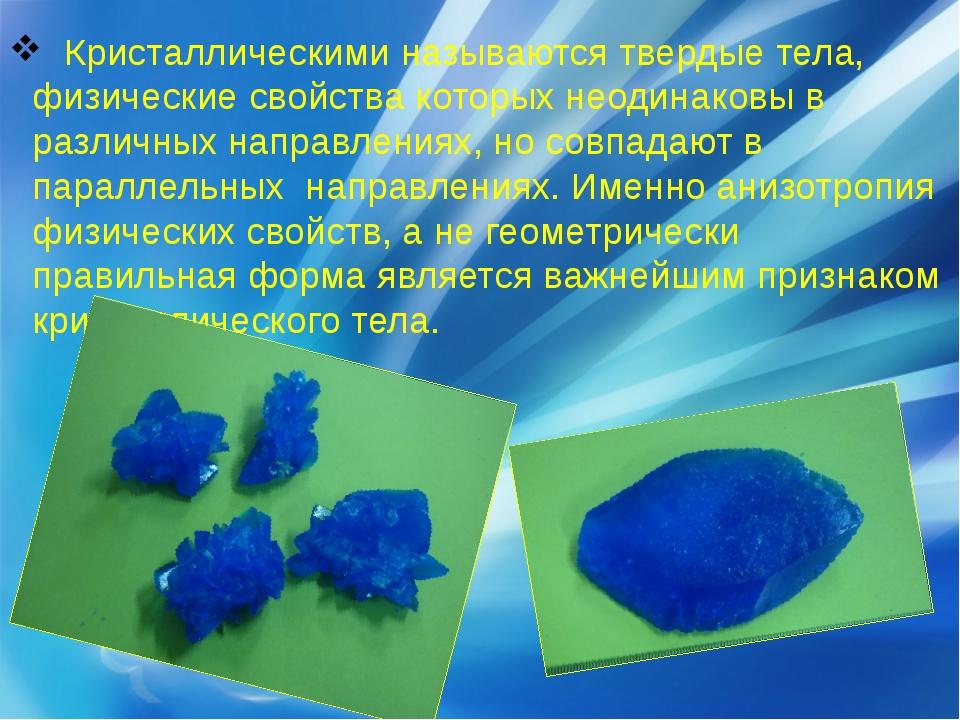 Кристаллическими называются твердые тела, физические свойства которых неодин...