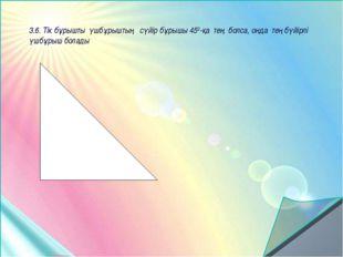 3.6. Тік бұрышты үшбұрыштың сүйір бұрышы 450-қа тең болса, онда тең бүйірлі ү