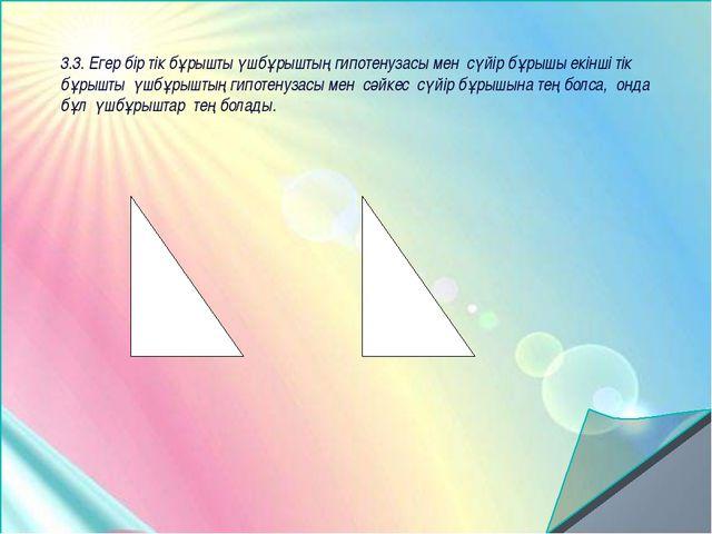 3.3. Егер бір тік бұрышты үшбұрыштың гипотенузасы мен сүйір бұрышы екінші тік...