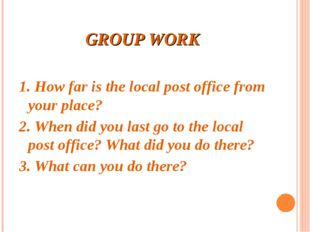 GROUP WORK 1. How far is the local post office from your place? 2. When did y