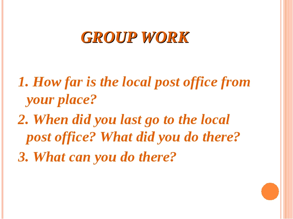 GROUP WORK 1. How far is the local post office from your place? 2. When did y...