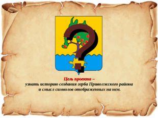 ? Цель проекта – узнать историю создания герба Приволжского района и смысл си