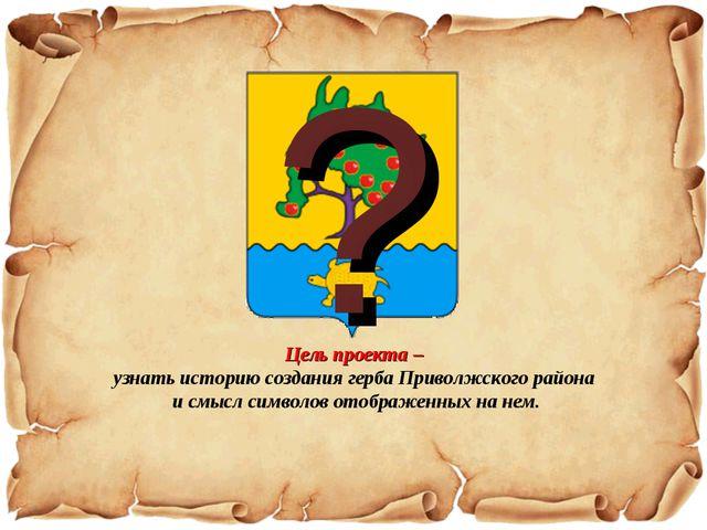 ? Цель проекта – узнать историю создания герба Приволжского района и смысл си...