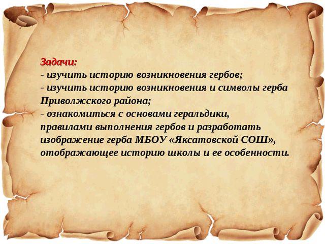 Задачи: - изучить историю возникновения гербов; - изучить историю возникновен...
