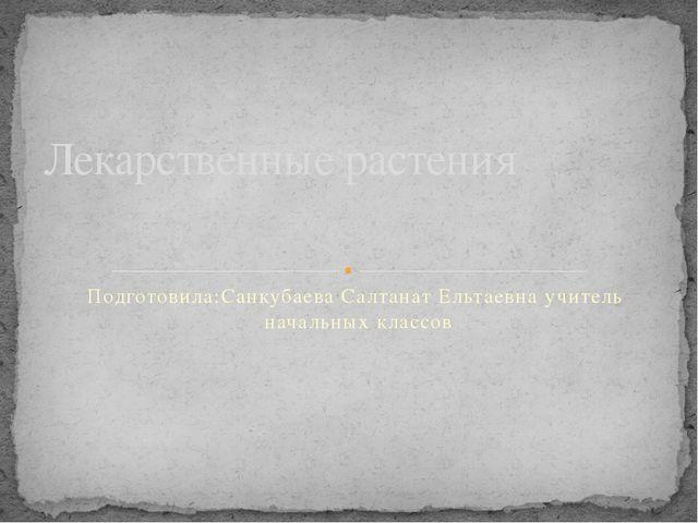 Подготовила:Санкубаева Салтанат Ельтаевна учитель начальных классов Лекарстве...