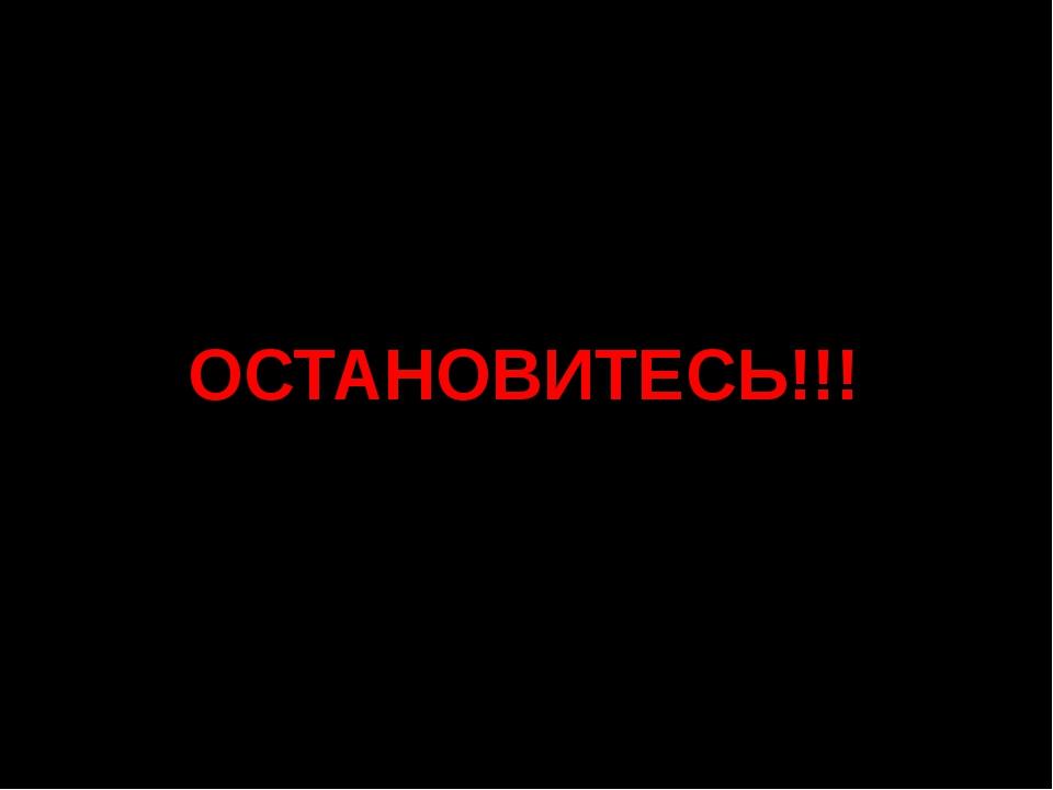 ОСТАНОВИТЕСЬ!!!