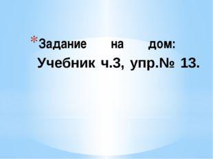 Задание на дом: Учебник ч.3, упр.№ 13.