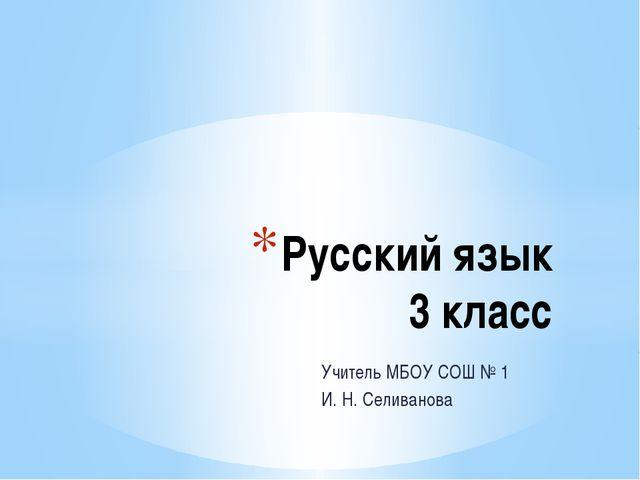 Учитель МБОУ СОШ № 1 И. Н. Селиванова Русский язык 3 класс
