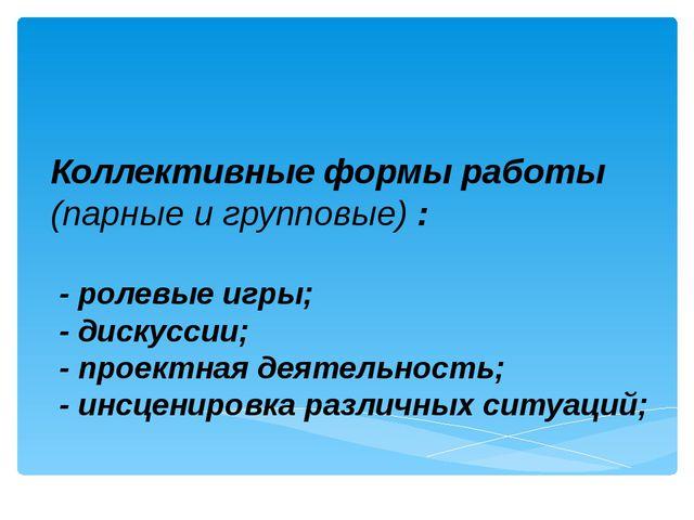 Коллективные формы работы (парные и групповые) : - ролевые игры; - дискуссии;...