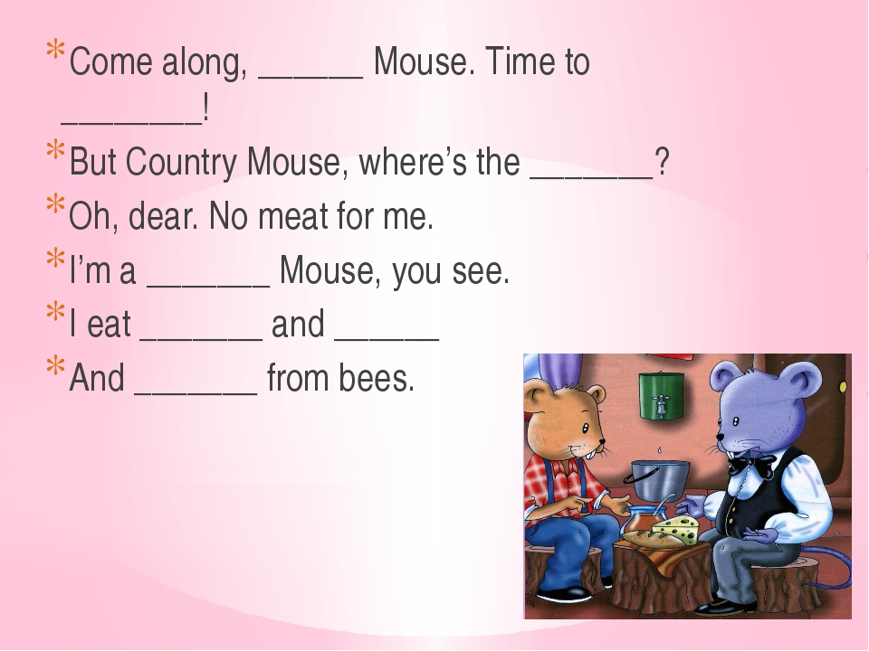 Come along, ______ Mouse. Time to ________! But Country Mouse, where's the __...