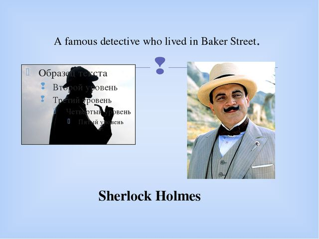 A famous detective who lived in Baker Street. Sherlock Holmes 