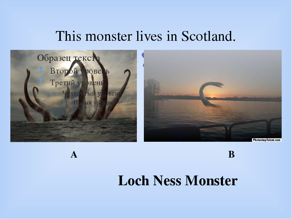 This monster lives in Scotland. Loch Ness Monster A B 