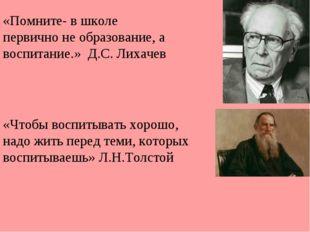 «Помните- в школе первично не образование, а воспитание.» Д.С. Лихачев «Чтобы