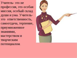 Учитель- это не профессия, это особая миссия, особый склад души и ума. Учител