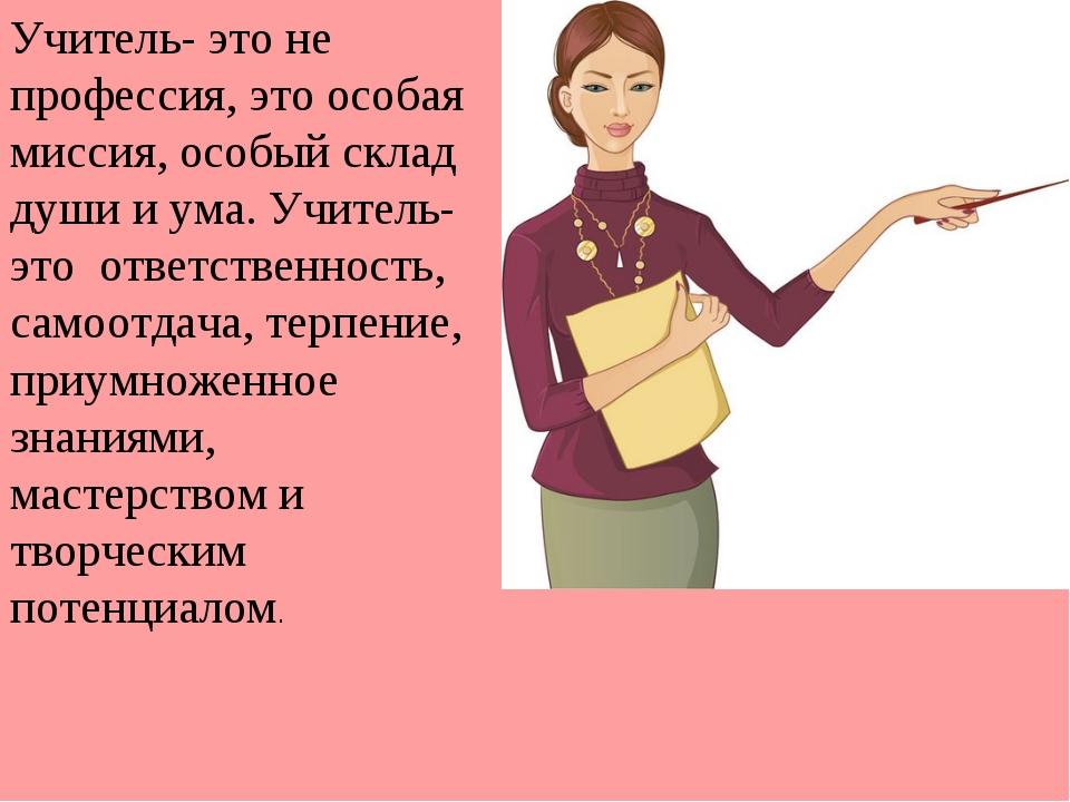 Учитель- это не профессия, это особая миссия, особый склад души и ума. Учител...