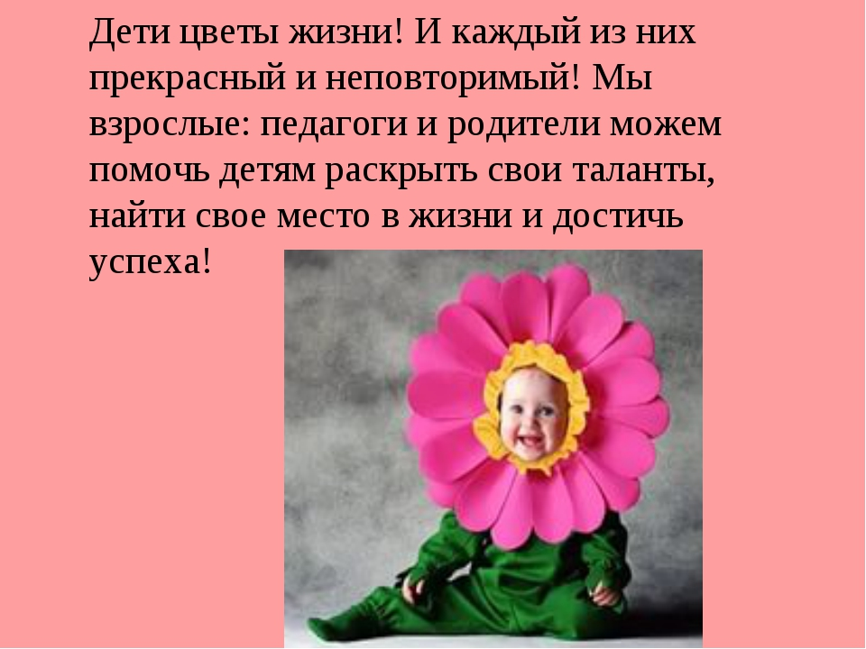 Дети цветы жизни! И каждый из них прекрасный и неповторимый! Мы взрослые: пед...