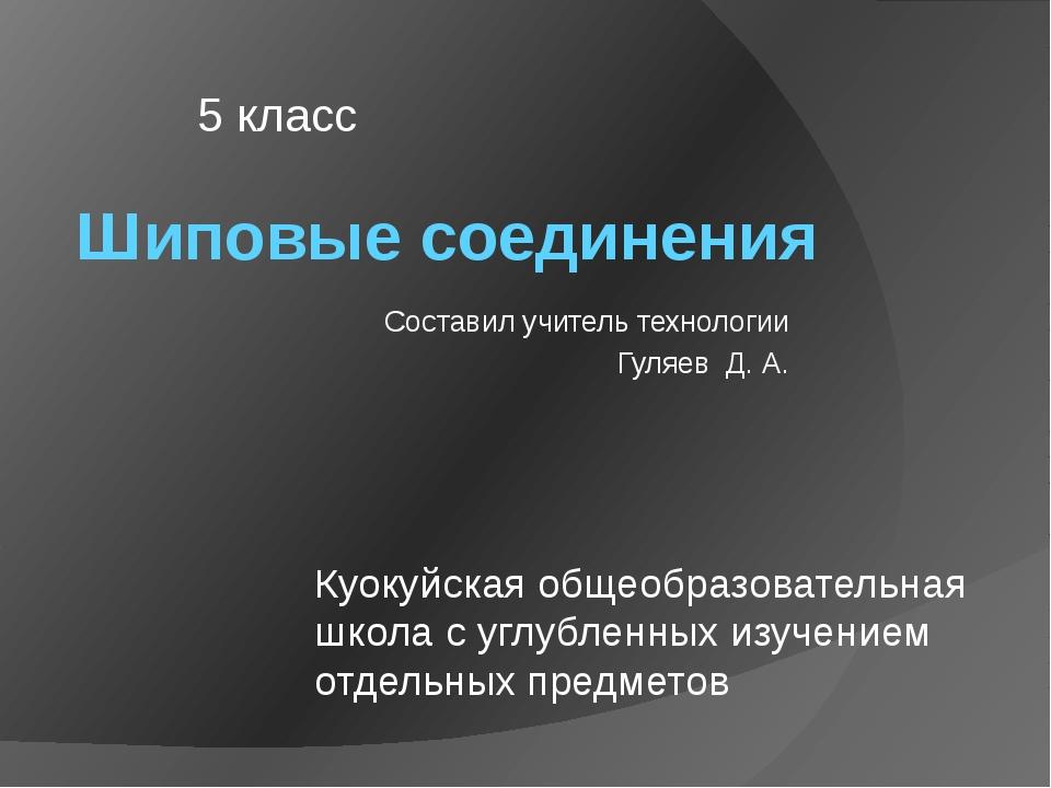 Шиповые соединения Составил учитель технологии Гуляев Д. А. 5 класс Куокуйска...