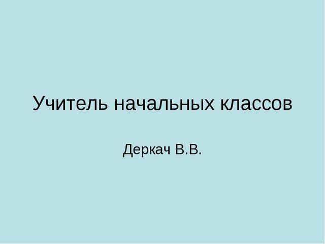 Учитель начальных классов Деркач В.В.