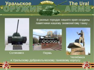 В разных городах нашего края созданы памятники нашему знаменитому танку… и Ур