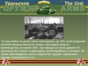 В годы войны на долю Урала приходилось до 40% всей продукции военной промышл