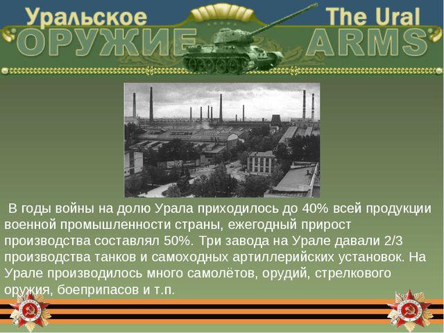 В годы войны на долю Урала приходилось до 40% всей продукции военной промышл...