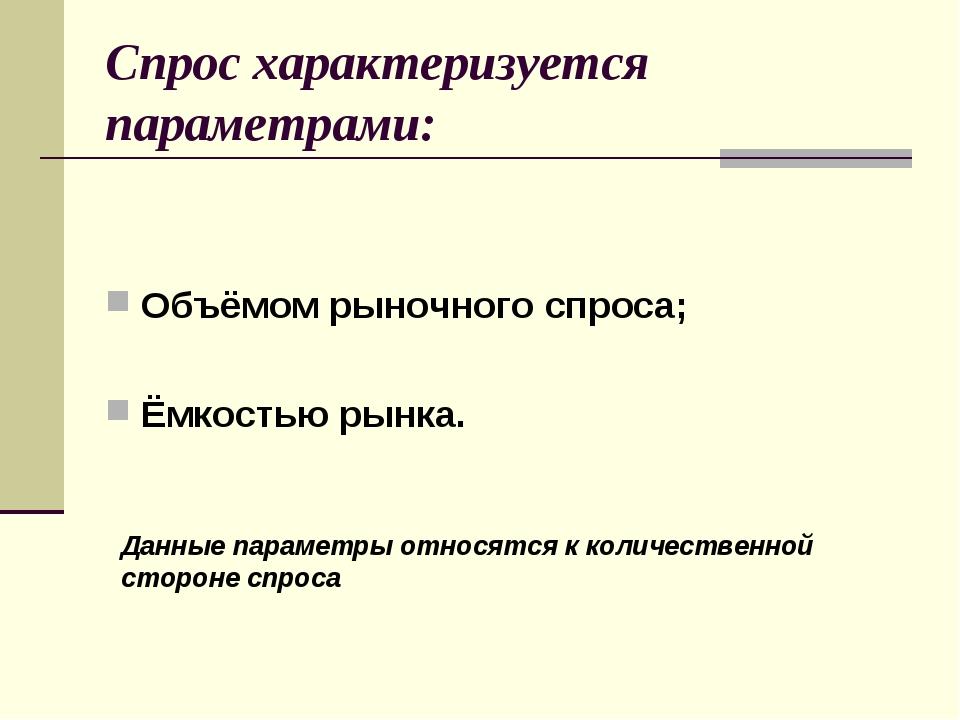 Спрос характеризуется параметрами: Объёмом рыночного спроса; Ёмкостью рынка....