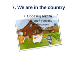 7. We are in the country