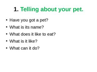 1. Telling about your pet. Have you got a pet? What is its name? What does it