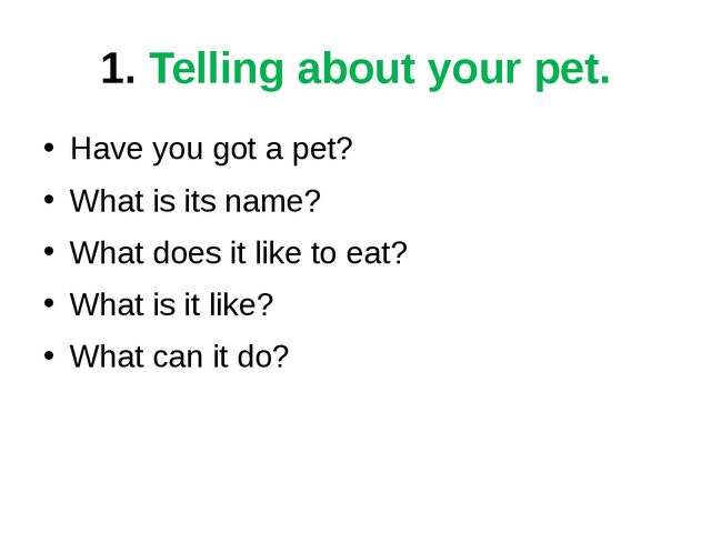 1. Telling about your pet. Have you got a pet? What is its name? What does it...