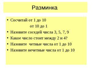 Разминка Сосчитай от 1 до 10 от 10 до 1 Назовите соседей числа 3, 5, 7, 9 Как