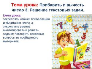 Тема урока: Прибавить и вычесть число 3. Решение текстовых задач. Цели урок