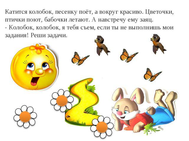 Катится колобок, песенку поёт, а вокруг красиво. Цветочки, птички поют, бабоч...
