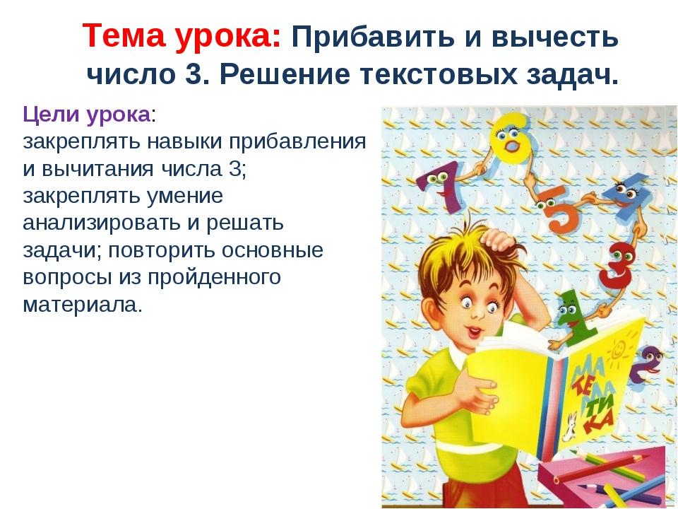 Тема урока: Прибавить и вычесть число 3. Решение текстовых задач. Цели урок...