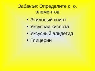 Задание: Определите с. о. элементов Этиловый спирт Уксусная кислота Уксусный