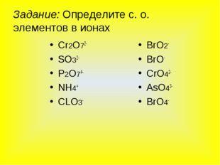Задание: Определите с. о. элементов в ионах Сr2O72- SO32- P2O74- NH4+ CLO3- B