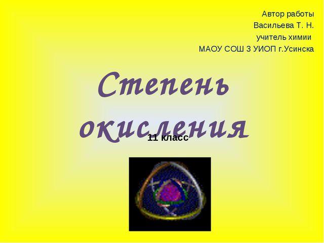 Степень окисления 11 класс Автор работы Васильева Т. Н. учитель химии МАОУ СО...