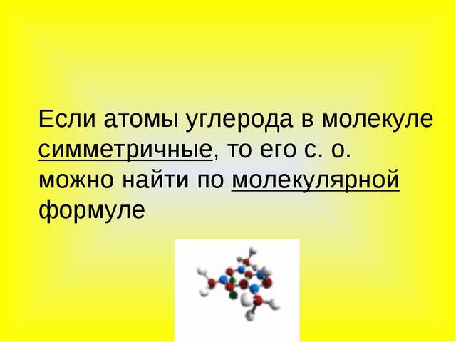 Если атомы углерода в молекуле симметричные, то его с. о. можно найти по мол...