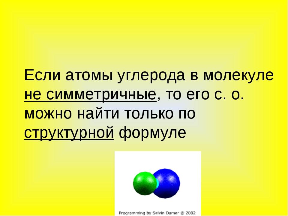 Если атомы углерода в молекуле не симметричные, то его с. о. можно найти тол...