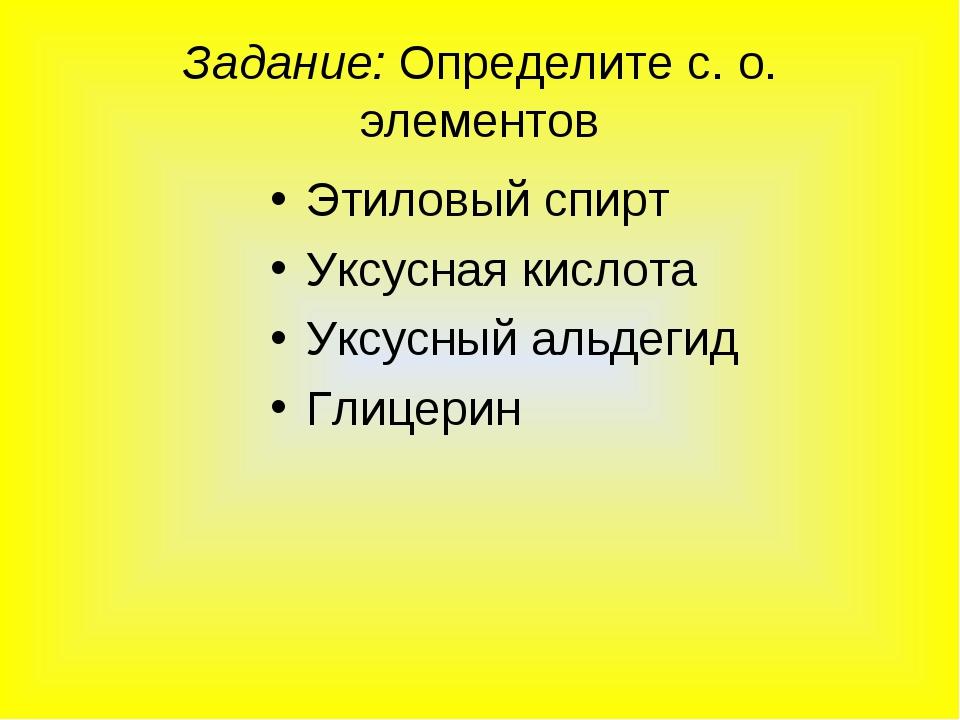 Задание: Определите с. о. элементов Этиловый спирт Уксусная кислота Уксусный...