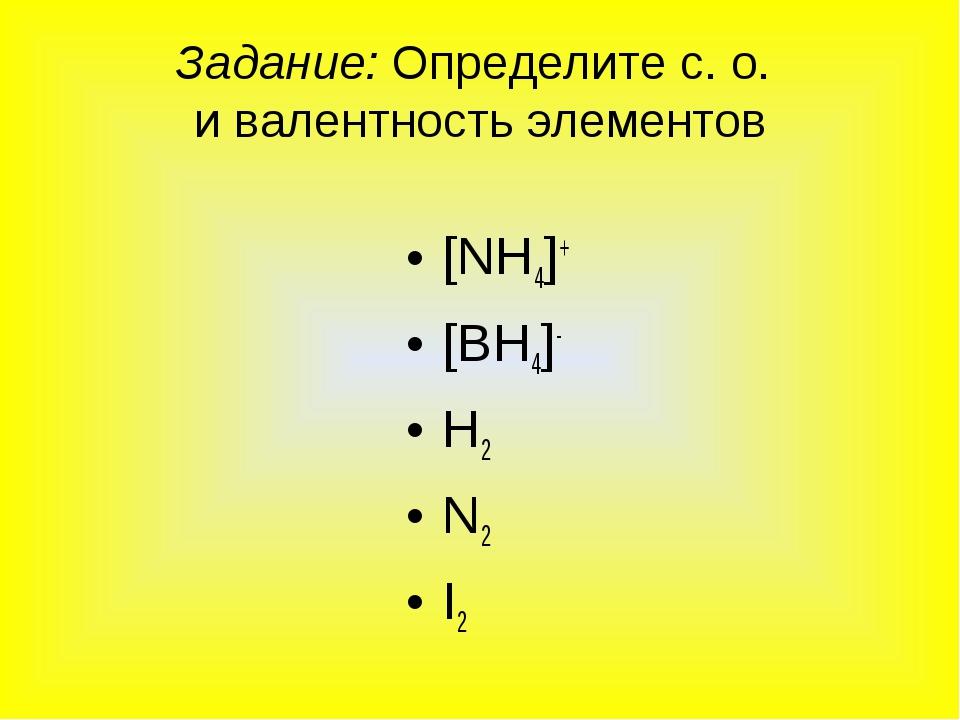 Задание: Определите с. о. и валентность элементов [NH4]+ [ВH4]- H2 N2 I2