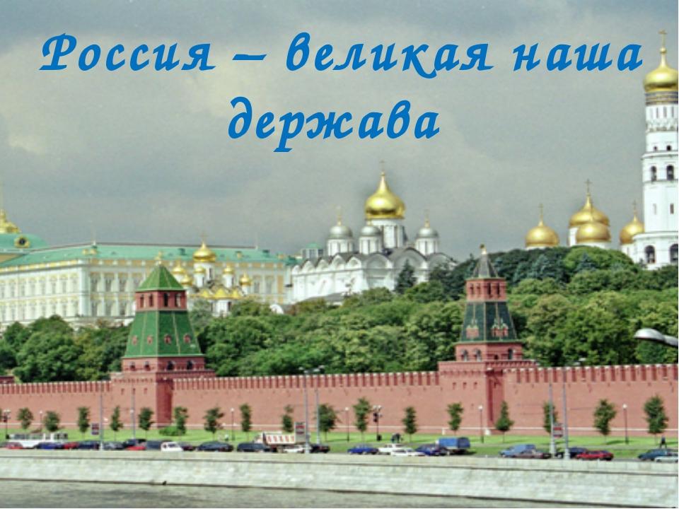 Россия – великая наша держава