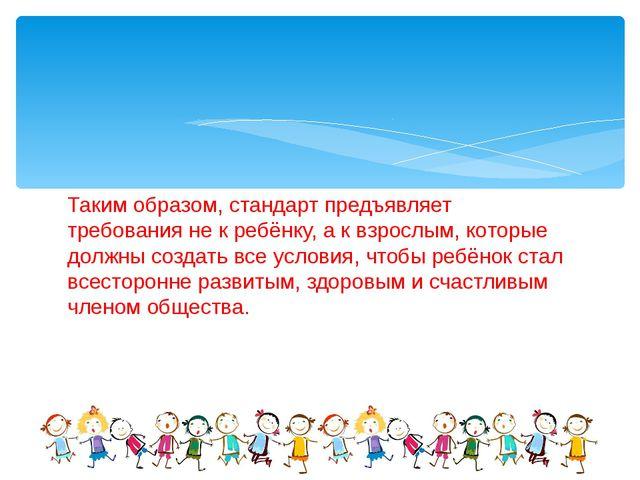 Таким образом, стандарт предъявляет требования не к ребёнку, а к взрослым, ко...