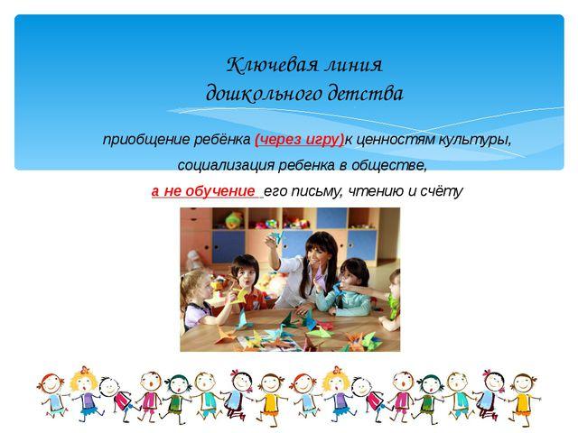 Ключевая линия дошкольного детства приобщение ребёнка (через игру)к ценностям...