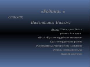 «Родина» в стихах Валентины Вильмс Автор: Шамшурина Ольга ученица 8а класса