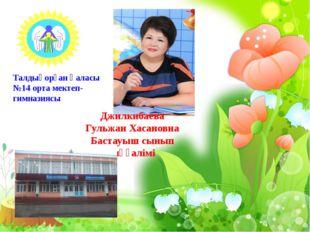 Талдықорған қаласы №14 орта мектеп- гимназиясы Джилкибаева Гульжан Хасановна