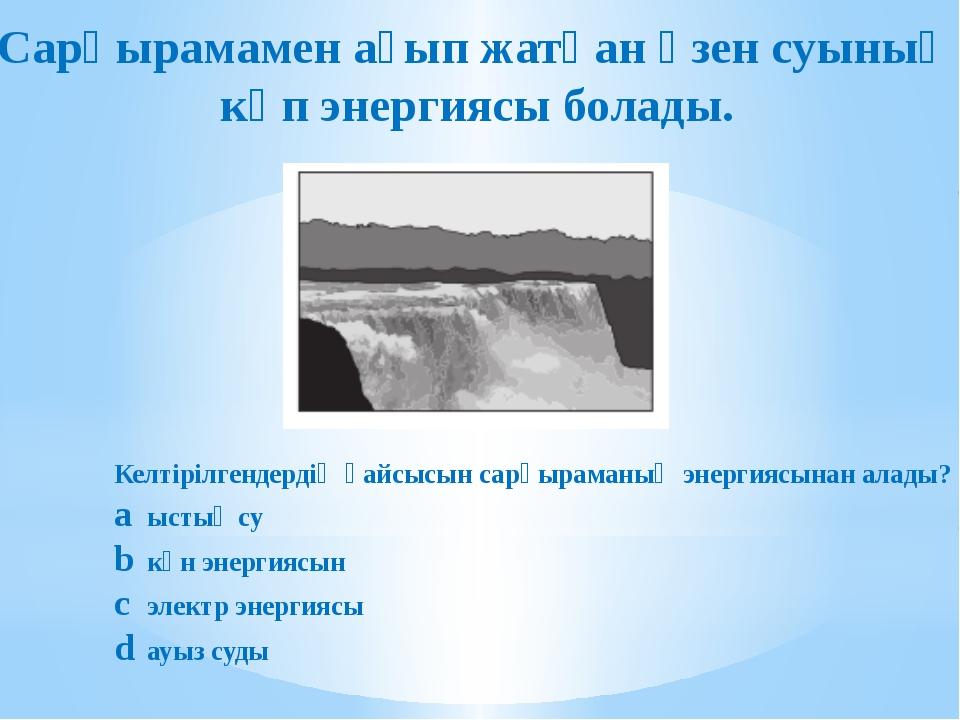 Сарқырамамен ағып жатқан өзен суының көп энергиясы болады. Келтірілгендердің...