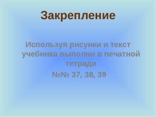 Закрепление Используя рисунки и текст учебника выполни в печатной тетради №№