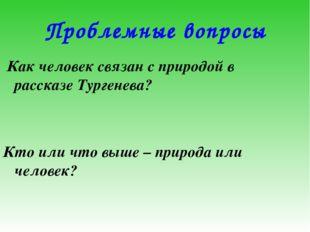 Проблемные вопросы Как человек связан с природой в рассказе Тургенева? Кто ил